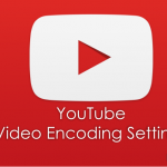 YouTube Video Encoding Settings & Best Practices